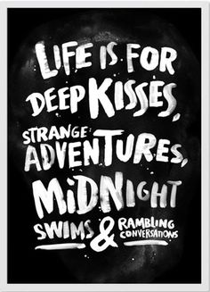 Life is for deep kisses, strange adventures, midnight swims and rambling conversations.