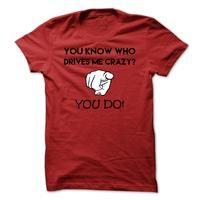 Who Drives Me Crazy T Shirt, You Know Who Drives Me Crazy? You Do T Shirt.
