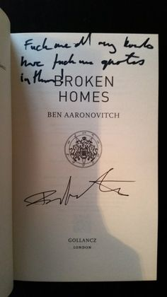 "Broken Homes by Ben Aaronovitch.  Published by Gollancz  25/6/13.  357 pages.  ISBN: 9780575132467  Purchased First Edition, Signed from Forbidden Planet £12.99.  Lined ""Fuck me, all all my books have fuck me quotes in them."" at Fantasy in the court at Goldsboro Books."