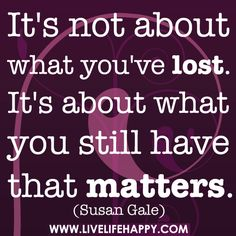 It's not about what you've lost. It's about what you still have that matters. -Susan Gale
