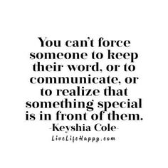 You can't force someone to keep their word, or to communicate, or to realize that something special is in front of them. - Keyshia Cole livelifehappy.com
