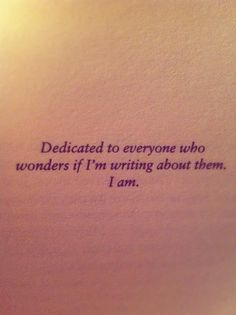 book dedication: Dedicated to everyone who wonders if I'm writing about them. I am.