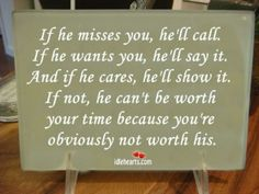 If he misses you, he'll call. If he wants you, he'll say it.  And if he cares, he'll show it. If not, he can't be worth  your time because you're obviously not worth his.