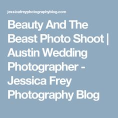 Beauty And The Beast Photo Shoot Austin Wedding Photographer Jessica Frey Photography Blog
