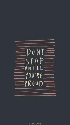 Não pare até que você esteja orgulhosa.