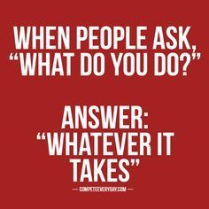 """When people ask, """"what do you do?"""" Answer: """"Whatever it takes."""""""