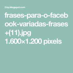 frases-para-o-facebook-variadas-frases+(11).jpg 1.600×1.200 pixels