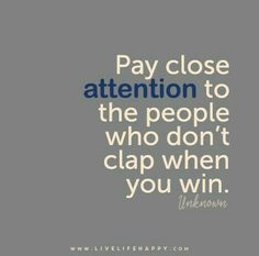 Pay close attention to the people who don't clap when you win.