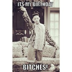 It's my birthday bitches!