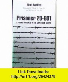 Prisoner 20-801 A French National in the Nazi Labor Camps (9780809313921) Aime Bonifas, Claude R. Foster, Mildred M. Van Sice, Franklin H. Littell , ISBN-10: 0809313928  , ISBN-13: 978-0809313921 ,  , tutorials , pdf , ebook , torrent , downloads , rapidshare , filesonic , hotfile , megaupload , fileserve