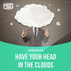 """Have your head in the clouds"" means ""to be separate from reality, to dream"". Example: My brother has his head in the clouds if he thinks he is going to become an engineer, because he is terrible at math. Get our apps for learning English:..."