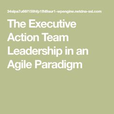 The Executive Action Team Leadership in an Agile Paradigm Leadership