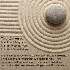 El universo no castiga, no te bendice, no te controla. El Universo responde a la vibración que estás creando. Piensa feliz y la felicidad vendrá a ti. Piensa negativamente y la negatividad vendrá a ti. Lo que ponemos afuera en el Universo, lo traemos de vuelta como un eco.
