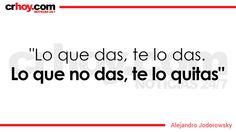 """""""Lo que das, te lo das. Lo que no das, te lo quitas"""", Alejandro Jodorowsky"""