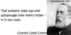 http://www.quotespedia.info/quotes-about-time-the-present-time-has-one-advantage-over-every-other-it-is-our-own-a-7259.html