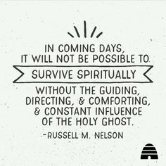 In coming days it will not be possible to survive spiritually without the guiding, directing & comforting & constant influence of the Holy Ghost. / Russell M. Jesus Christ Quotes, Gospel Quotes, Lds Quotes, Uplifting Quotes, Quotable Quotes, Great Quotes, Quotes To Live By, Inspirational Quotes, Mormon Quotes