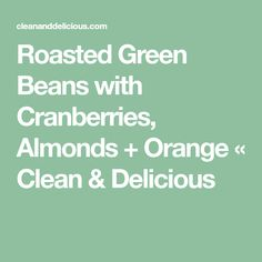 Roasted Green Beans with Cranberries, Almonds + Orange « Clean & Delicious Green Beans With Cranberries, Clean And Delicious, Cranberry Almond, Roasted Green Beans, Orange Recipes, Sliced Almonds, Holiday Tables, Saturated Fat
