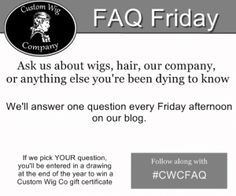 Custom Wig Company FAQ Friday. Answers to all your questions about us and our wigs, with chance to win a prize!