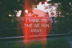 I think it's time we ran away #love #quotes @Gabriele Morganti