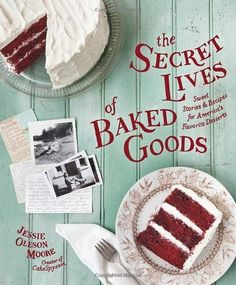The Secret Lives of Baked Goods: Sweet Stories & Recipes for America's Favorite Desserts by Jessie Oleson Moore