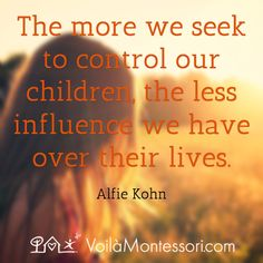 The more we seek to control our children, the less influence we have over their lives. / Alfie Kohn