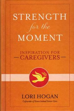 Strength for the Moment    Caregiving can be rewarding, but it's also a responsibility that comes with high stress, and family strain, according to author Lori Hogan, whose new book, Strength for the Moment, celebrates, encourages and offers support to caregivers as they give of themselves to provide compassionate care for their loved ones.