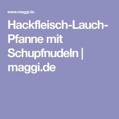 Hackfleisch-Lauch-Pfanne mit Schupfnudeln   maggi.de