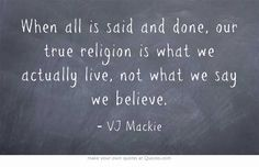 When all is said and done, our true religion is what we actually live, not what we say we believe.