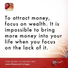 To attract money, focus on wealth. It is impossible to bring more money into your life when you focus on the lack of it.   from The Secret To Money app