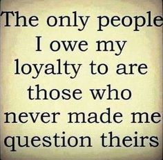 The only people I owe my loyalty to are those who never made me questions theirs