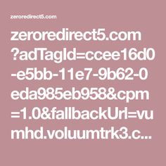 zeroredirect5.com ?adTagId=ccee16d0-e5bb-11e7-9b62-0eda985eb958&cpm=1.0&fallbackUrl=vumhd.voluumtrk3.com 5873f138-4fb1-476b-9e73-2baa54d2401f&domain=
