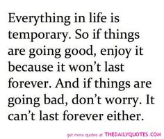 WOW... never thought of it like that but sooo true. Make sure you bask in the good times and don't take them for granted and know that bad times won't last forever so you have something to look forward too!