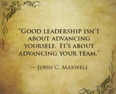 'Good leadership isn't about advancing yourself. It's about advancing your team.' - John C. Maxwell