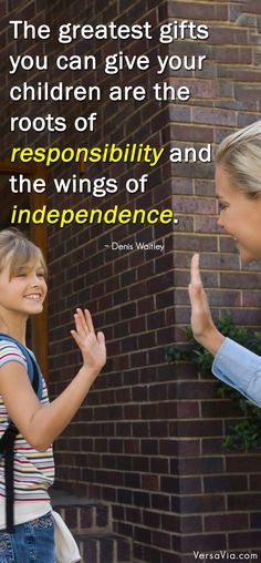 The greatest gift you can give your children are the roots of responsibility and the wings of independence.