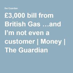 £3,000 bill from British Gas …and I'm not even a customer | Money | The Guardian