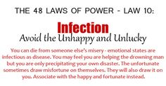 The 48 Laws of Power - Law 10. Infection: Avoid the unhappy and unhealthy. You can die from someone else's misery—emotional states are as infectious as diseases. You may feel you are helping the drowning man but you are only precipitating your own disaster. The unfortunate sometimes draw misfortune on themselves; they will also draw it on you. Associate with the happy and fortunate instead.