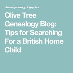 Olive Tree Genealogy Blog: Tips for Searching For a British Home Child