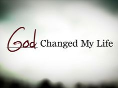 God Changed my life.