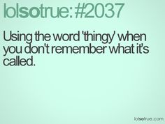 Using the word 'thingy' when you don't remember what it's called.