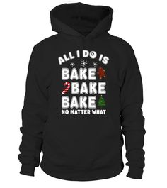 """# Christmas All I Do is Bake No matter what Funny Bake T-Shirt .  Special Offer, not available in shops      Comes in a variety of styles and colours      Buy yours now before it is too late!      Secured payment via Visa / Mastercard / Amex / PayPal      How to place an order            Choose the model from the drop-down menu      Click on """"Buy it now""""      Choose the size and the quantity      Add your delivery address and bank details      And that's it!      Tags: Christmas is the best…"""