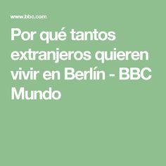 Por qué tantos extranjeros quieren vivir en Berlín - BBC Mundo
