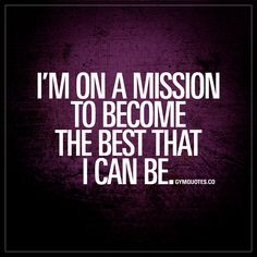 I'm on a mission to become the best that I can be. - Like and save if you are! | #onamission #bebetter #bestronger