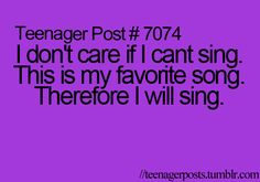 I don't care if I cant sing. This is my favorite song. Therefore I will sing.
