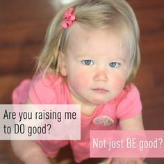 Are you raising me to DO good? Not just BE good? Article on steps to encourage your children to do good in the world around them.