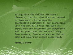 Wendell Berry - Eating with the fullest pleasure--pleasure, that is, that does not depend on ignorance--is perhaps the profoundest enactment of our connection with the world. In this pleasure we experience and celebrate our dependence and our gratitude, for we are living from mystery, from creatures we did not make and powers we cannot comprehend.
