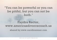 You can be powerful or you can be pitiful, but you can not be both. Faydra Rector, www.americasdivorcecoach.us