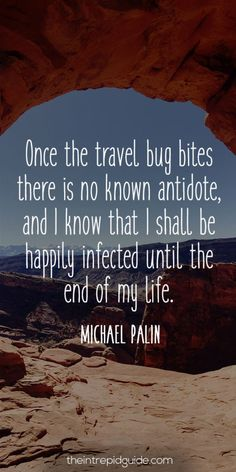 Words to live by.  Get bitten by the bug and travel. JW