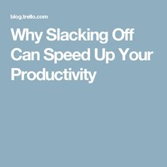 Why Slacking Off Can Speed Up Your Productivity