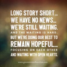 Adoption journey: Long story short... we have no news... we're still waiting. And the waiting is hard. But we're doing our best to remain hopeful... focusing on each other and waiting with open hearts.