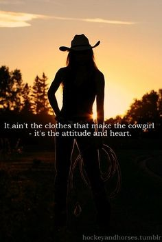 it ain't the clothes that make the cowgirl - it's the attitude and the heart.   For all those girls who think plaid shirts, boots, and hats make you a cowgirl!